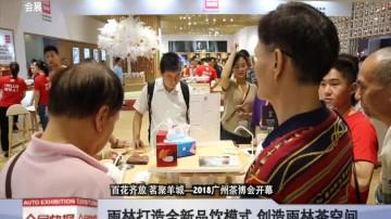百花齐放 茗聚羊城—2018广州茶博会开幕
