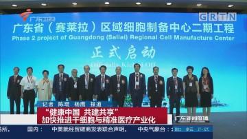 """""""健康中国 共建共享"""" 加快推进干细胞与精准医疗产业化"""