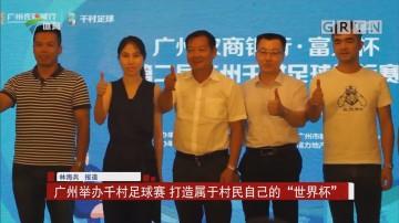 """广州举办千村足球赛 打造属于村民自己的""""世界杯"""""""