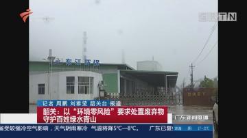 """韶关:以""""环境零风险""""要求处置废弃物守护百姓绿水青山"""
