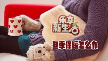 乐享新生活:冬季保暖怎么办