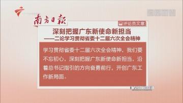 南方日报评论员文章:深刻把握广东新使命新担当——二论学习贯彻省委十二届六次全会精神