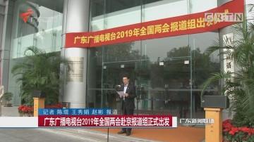 广东广播电视台2019年全国两会赴京报道组正式出发