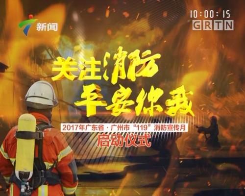 """关注消防 平安你我 2017年广东省·广州市""""119""""消防宣传月启动仪式"""