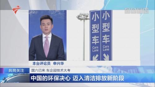 国六已来 车企迎技术大考 中国的环保决心 迈入清洁排放新阶段