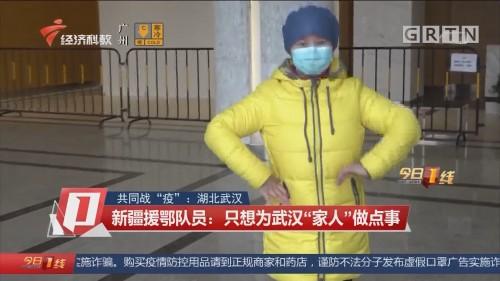 """共同战""""疫"""":湖北武汉 新疆援鄂队员:只想为武汉""""家人""""做点事"""