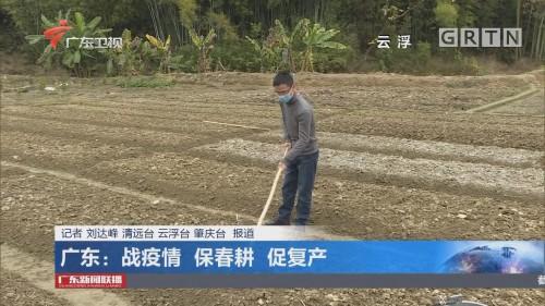 广东:战疫情 保春耕 促复产