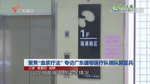 """聚焦""""血浆疗法"""" 专访广东援鄂医疗队领队郭亚兵"""