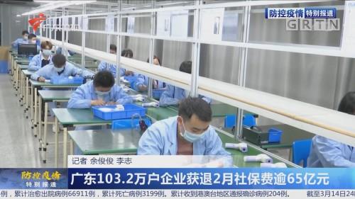 广东103.2万户企业获退2月社保费逾65亿元