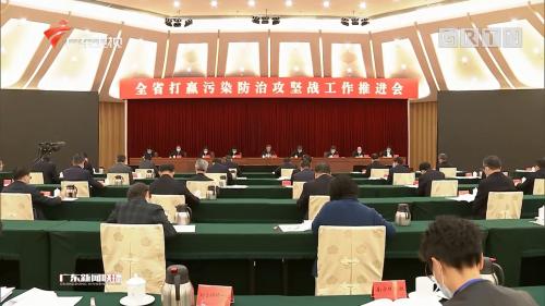 全省打赢污染防治攻坚战工作推进会在广州召开 李希马兴瑞王伟中出席会议