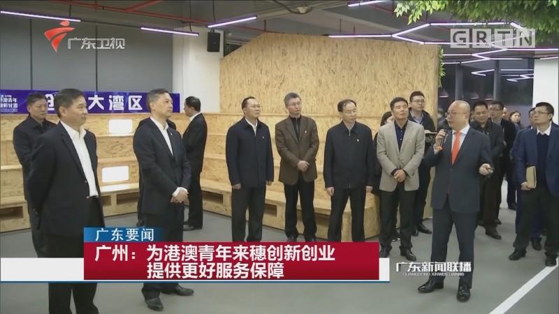 广州:为港澳青年来穗创新创业提供更好服务保障