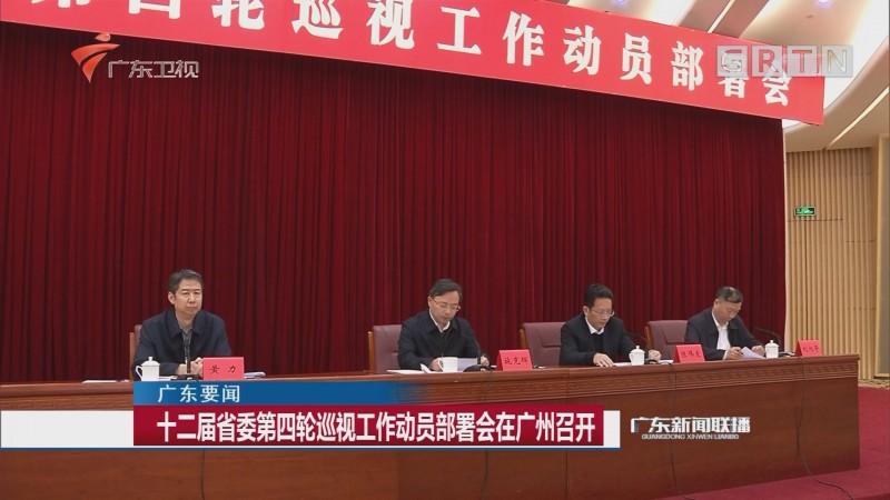 十二届省委第四轮巡视工作动员部署会在广州召开