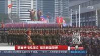 朝鲜举行阅兵式 展示新型导弹