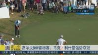 高尔夫BMW锦标赛:马克·利什曼强势夺冠