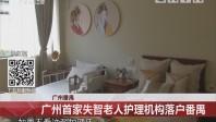 广州番禺:广州首家失智老人护理机构落户番禺
