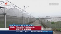 韶关:因地制宜打造特色产业 拓宽产业帮扶渠道