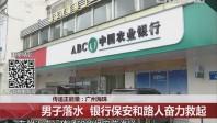 传递正能量:广州海珠 男子落水 银行保安和路人奋力救起