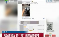 """江门:两兄弟贪玩 持""""枪""""挑衅民警被拘"""