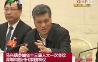 马兴瑞参加省十三届人大一次会议深圳和惠州代表团审议
