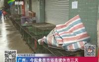 H7N9禽流感防控 广州:今起禽类市场连续休市三天