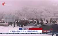 国际快讯:土耳其一货机在吉尔斯斯坦坠毁