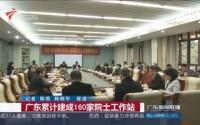 广东累计建成160家院士工作站