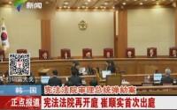 韩国:宪法法院审理总统弹劾案 宪法法院再开庭 崔顺实首次出庭