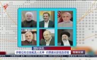 国际快讯:伊朗公布总统候选人名单 内贾德未获竞选资格