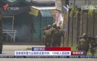 国际快讯:菲律宾军警与反政府武装冲突:120名人质获救