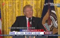 """特朗普和CNN又杠上了 特朗普 VS CNN 你们就是""""人民公敌"""""""