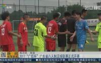 """2017""""广铝杯""""广东省八人制足球联赛正式开赛"""