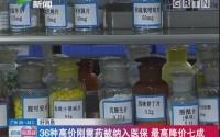 好消息:36种高价刚需药被纳入医保 最高降价七成