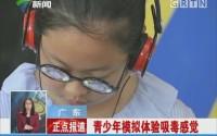 广东:青少年模拟体验吸毒感觉