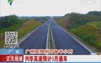 广东:广州至梅州可省半小时 兴华高速预计9月通车