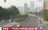 好消息!广州大桥今天零时起全线通车