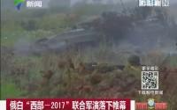 """俄白""""西部-2017""""联合军演落下帷幕"""