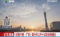 《还看今朝·广东》篇今天上午十点在央视播出