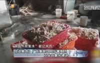 [HD][2018-04-20]看天下:你还敢吃?广东查获4000斤毒凤爪 工业双氧水浸泡