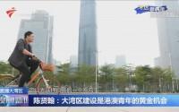 陳賢翰:大灣區建設是港澳青年的黃金機會
