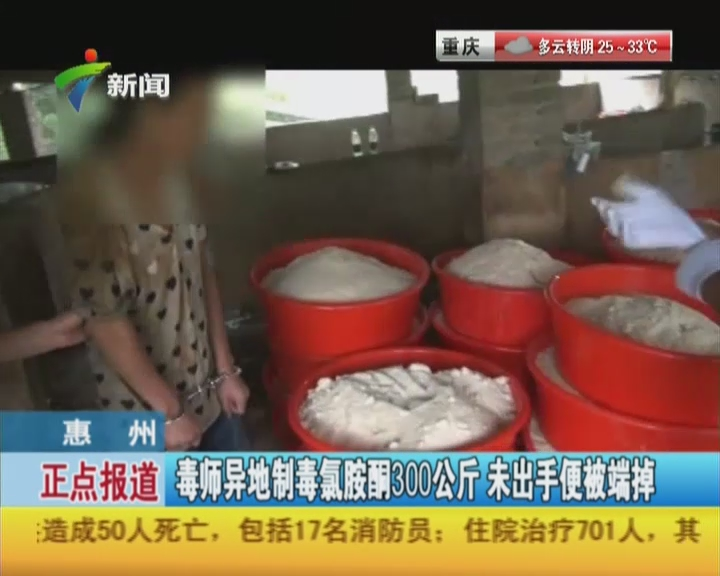 惠州:毒师异地制毒氯胺酮300公斤  未出手便被端掉