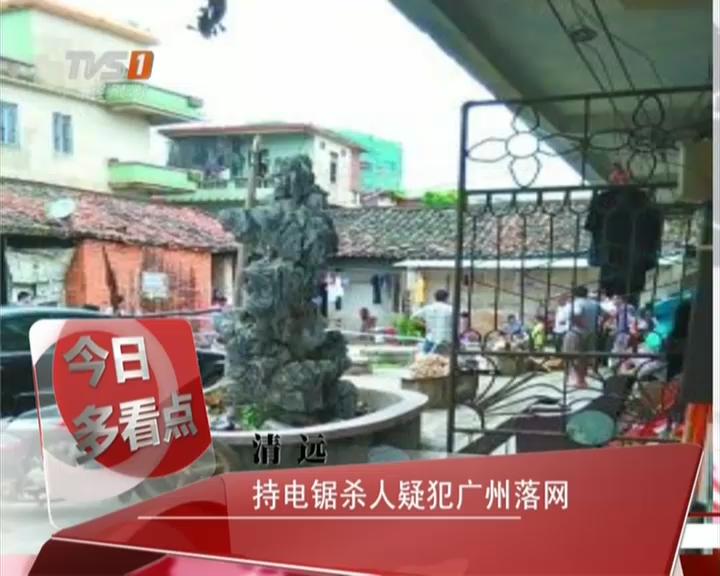 清远:持电锯杀人疑犯广州落网