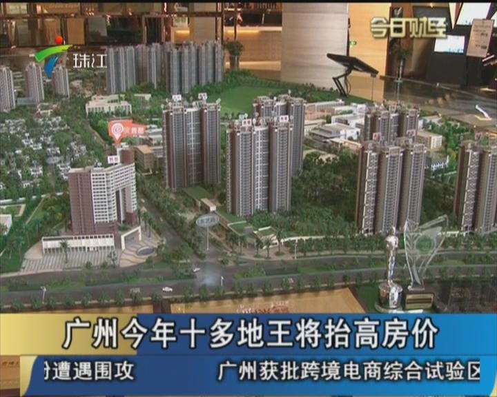 广州今年十多地王将抬高房价
