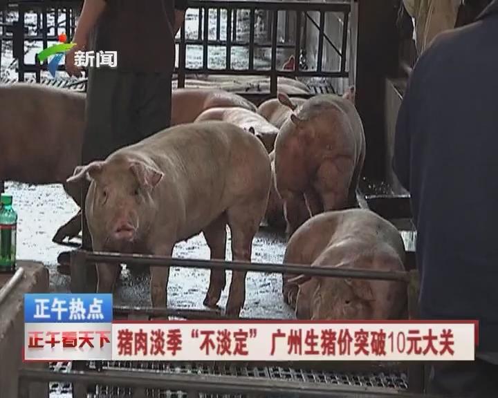 """猪肉淡季""""不淡定"""" 广州生猪价突破10元大关"""