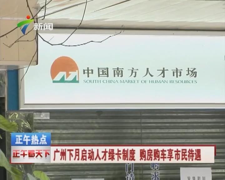 广州下月启动人才绿卡制度 购房购车享市民待遇