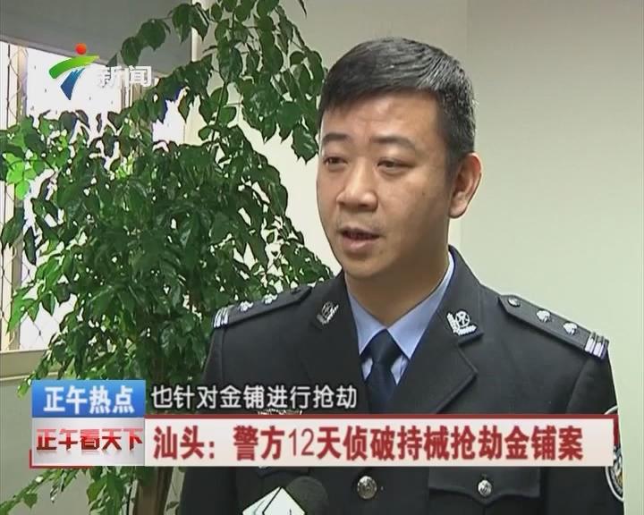 汕头:警方12天侦破持械抢劫金铺案