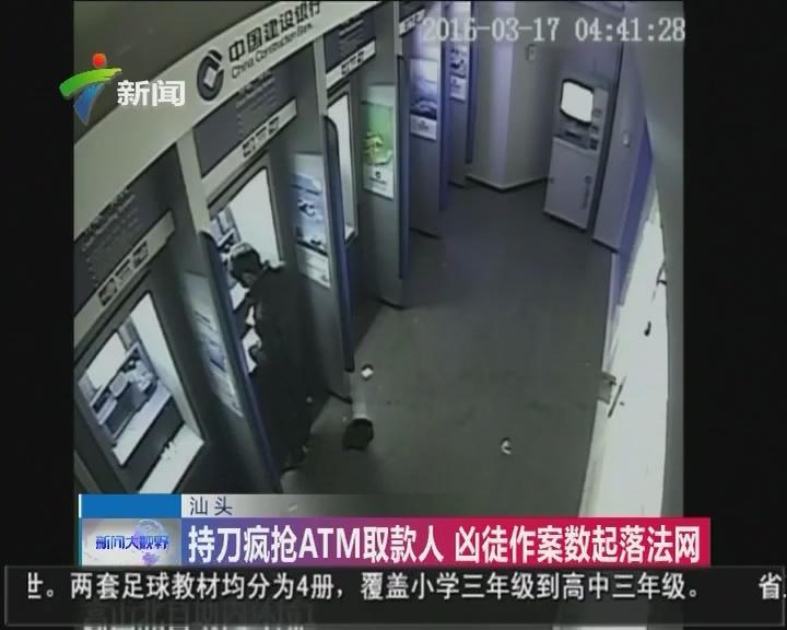 汕头:持刀疯抢ATM取款人 凶徒作案数起落法网