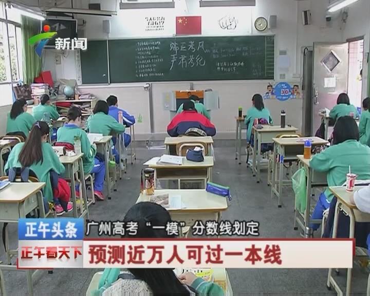 """广州高考""""一模""""分数线划定 预测近万人可过一本线"""