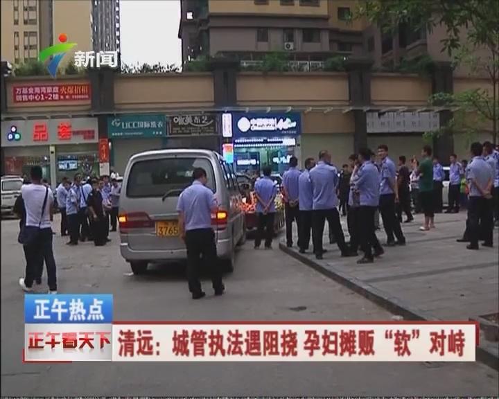 """清远:城管执法遇阻挠 孕妇摊贩""""软""""对峙"""