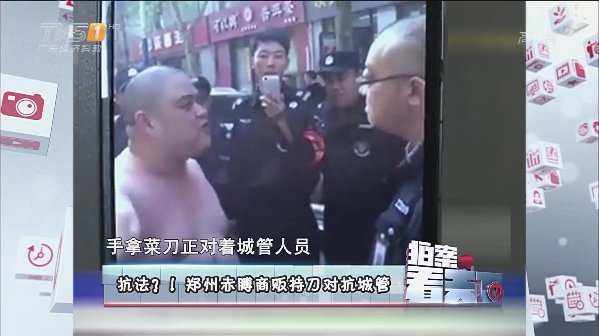 抗法?!郑州赤膊商贩持刀对抗城管