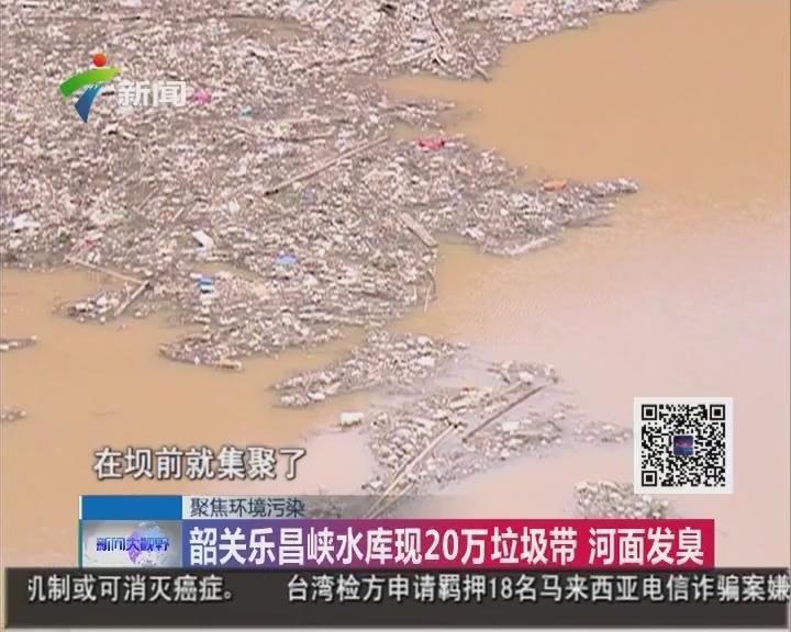 聚焦环境污染:韶关乐昌峡水库现20万垃圾带 河面发臭